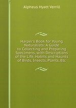 Harper`s Book for Young Naturalists: A Guide to Collecting and Preparing Specimens, with Descriptions of the Life, Habits and Haunts of Birds, Insects, Plants, Etc