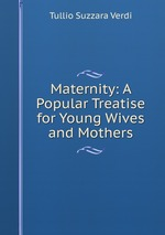 Maternity: A Popular Treatise for Young Wives and Mothers