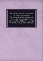 Monatsschrift Des Vereines Zur Befrderung Des Gartenbaues in Den Knigl. Preussischen Staaten Fr Grtnerei Und Pflanzenkunde, Volume 18 (German Edition)