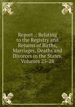 Report .: Relating to the Registry and Returns of Births, Marriages, Deaths and Divorces in the States, Volumes 25-28