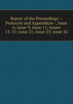 Report of the Proceedings -: Protocols and Appendices -, Issue 6; issue 9; issue 11; issues 13-15; issue 21; issue 23; issue 26