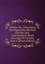 Werken Der Vereeniging Tot Uitgaaf Der Bronnen Van Het Oud-Vaderlandsche Recht Gevestigd Te Utrecht, Issue 6 (Dutch Edition)