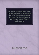 Dr. Ox`s Experiment, and Other Stories, Tr. from the Fr. of J. Verne Followed By the Fortieth French Ascent of Mont Blanc, by P. Verne