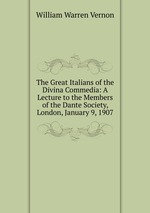 The Great Italians of the Divina Commedia: A Lecture to the Members of the Dante Society, London, January 9, 1907