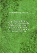 A Methodical Treatise On the Cultivation of the Mulberry Tree, On the Raising of Silk Worms, and On Winding the Silk from the Cocoons