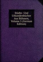 Stdte- Und Urkundenbcher Aus Bhmen, Volume 5 (German Edition)