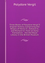 Three Books of Polydore Vergil`S English History, Comprising the Reigns of Henry Vi., Edward Iv., and Richard Iii. from an Early Translation, . the Old Royal Library in the British Museum