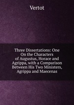 Three Dissertations: One On the Characters of Augustus, Horace and Agrippa, with a Comparison Between His Two Ministers, Agrippa and Maecenas