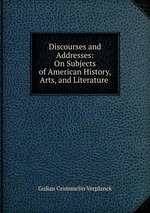 Discourses and Addresses: On Subjects of American History, Arts, and Literature