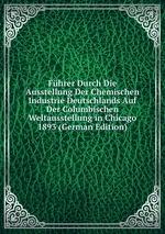 Fhrer Durch Die Ausstellung Der Chemischen Industrie Deutschlands Auf Der Columbischen Weltausstellung in Chicago 1893 (German Edition)