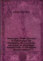 Montaigne: tude Littraire Et Philologique Sur Montaigne: Ou, La Lecture Des Essais De Montaiqne, Rendue Facile Et Attrayante (French Edition)