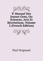 P. Manuel Des Jeunes Gens, Ou Sciences, Arts Et Rcrations, Volume 2 (French Edition)