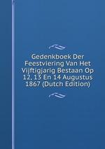 Gedenkboek Der Feestviering Van Het Vijftigjarig Bestaan Op 12, 13 En 14 Augustus 1867 (Dutch Edition)