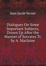Dialogues On Some Important Subjects, Drawn Up After the Manner of Socrates Tr. by A. Maclaine