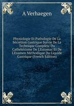 Physiologie Et Pathologie De La Scrtion Gastrique Suivie De La Technique Complte Du Cathtrisme De L`Estomac Et De L`Examen Mthodique Du Liquide Gastrique (French Edition)