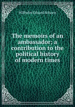 The memoirs of an ambassador; a contribution to the political history of modern times