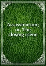 Assassination; or, The closing scene