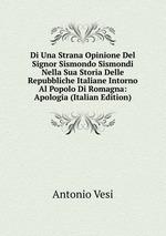 Di Una Strana Opinione Del Signor Sismondo Sismondi Nella Sua Storia Delle Repubbliche Italiane Intorno Al Popolo Di Romagna: Apologia (Italian Edition)