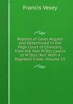 Reports of Cases Argued and Determined in the High Court of Chancery, from the Year M Dcc Lxxxix to M Dccc Xvii: With a Digested Index, Volume 15