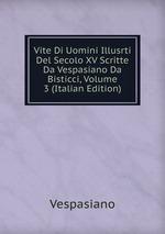 Vite Di Uomini Illusrti Del Secolo XV Scritte Da Vespasiano Da Bisticci, Volume 3 (Italian Edition)