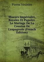 Moeurs Impriales, Royales Et Papales. Le Mariage De La Cousine De L`espagnole (French Edition)