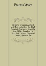 Reports of Cases Argued and Determined in the High Court of Chancery, from the Year M Dcc Lxxxix to M Dccc Xvii: With a Digested Index, Volume 10