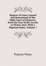 Reports of Cases Argued and Determined in the High Court of Chancery, from the Year M Dcc Lxxxix to M Dccc Xvii: With a Digested Index, Volume 7