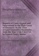 Reports of Cases Argued and Determined in the High Court of Chancery: In the Time of Lord Chancellor Hardwicke, from the Year 1746-7 to 1755. by Francis Vesey, Senior