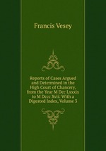 Reports of Cases Argued and Determined in the High Court of Chancery, from the Year M Dcc Lxxxix to M Dccc Xvii: With a Digested Index, Volume 3