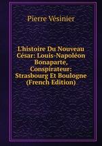 L`histoire Du Nouveau Csar: Louis-Napolon Bonaparte, Conspirateur: Strasbourg Et Boulogne (French Edition)