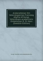 Arsberattelser Om Vetenskapernas Framsteg Afgifne Af Kongl. Vetenskaps-academiens Embetsman D. 31 Mars (Swedish Edition)