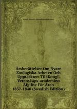 rsberttelser Om Nyare Zoologiska Arbeten Och Upptckter: Till Kongl. Vetenskaps-academien Afgifne Fr ren 1837-1840 (Swedish Edition)
