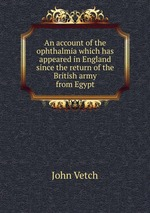 An account of the ophthalmia which has appeared in England since the return of the British army from Egypt