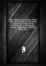 Our soldiers and sailors: what they said and did on the tenth anniversary of the battle of Antietam, at Pittsburgh, Penna., September 17th and 18th, 1872