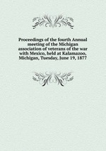 Proceedings of the fourth Annual meeting of the Michigan association of veterans of the war with Mexico, held at Kalamazoo, Michigan, Tuesday, June 19, 1877