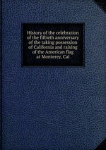 History of the celebration of the fiftieth anniversary of the taking possession of California and raising of the American flag at Monterey, Cal