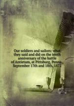 Our soldiers and sailors: what they said and did on the tenth anniversary of the battle of Antietam, at Pittsburg, Penna., September 17th and 18th, 1872