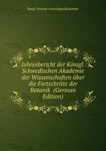 Jahresbericht der Knigl. Schwedischen Akademie der Wissenschaften ber die Fortschritte der Botanik (German Edition)