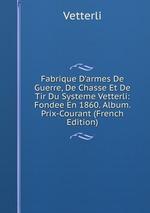 Fabrique D`armes De Guerre, De Chasse Et De Tir Du Systeme Vetterli: Fondee En 1860. Album. Prix-Courant (French Edition)