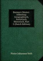 Borneo`s Wester-Afdeeling: Geographisch, Statistisch, Historisch, Part 2 (Dutch Edition)