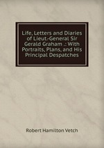 Life, Letters and Diaries of Lieut.-General Sir Gerald Graham .: With Portraits, Plans, and His Principal Despatches