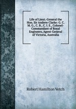 Life of Lieut.-General the Hon. Sir Andrew Clarke: G. C. M. G., C. B., C. I. E., Colonel-Commandant of Royal Engineers, Agent-General of Victoria, Australia