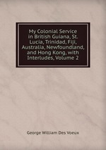My Colonial Service in British Guiana, St. Lucia, Trinidad, Fiji, Australia, Newfoundland, and Hong Kong, with Interludes, Volume 2