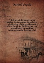 A defence of the preservative against Unitarianism, including a vindication of the genuineness of the Epistle to the Hebrews, in a second letter to . entitled Unitarianism the doctrine of th