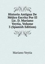 Historia Antigua De Mjico Escrita Por El Lic. D. Mariano Veytia, Volume 3 (Spanish Edition)