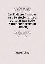 Le Thtre d`amour au 18e secle. Introd. et notes par B. de Villeneuve (French Edition)