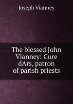 The blessed John Vianney: Cure dArs, patron of parish priests
