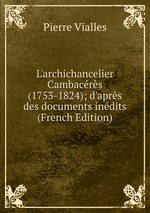 L`archichancelier Cambacrs (1753-1824); d`aprs des documents indits (French Edition)