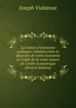 La notion d`conomie politique: relation entre le dsordre de notre conomie et l`oubli de la vraie nature de l`ordre conomique (French Edition)