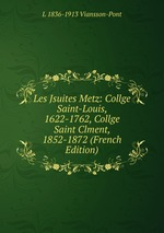 Les Jsuites Metz: Collge Saint-Louis, 1622-1762, Collge Saint Clment, 1852-1872 (French Edition)